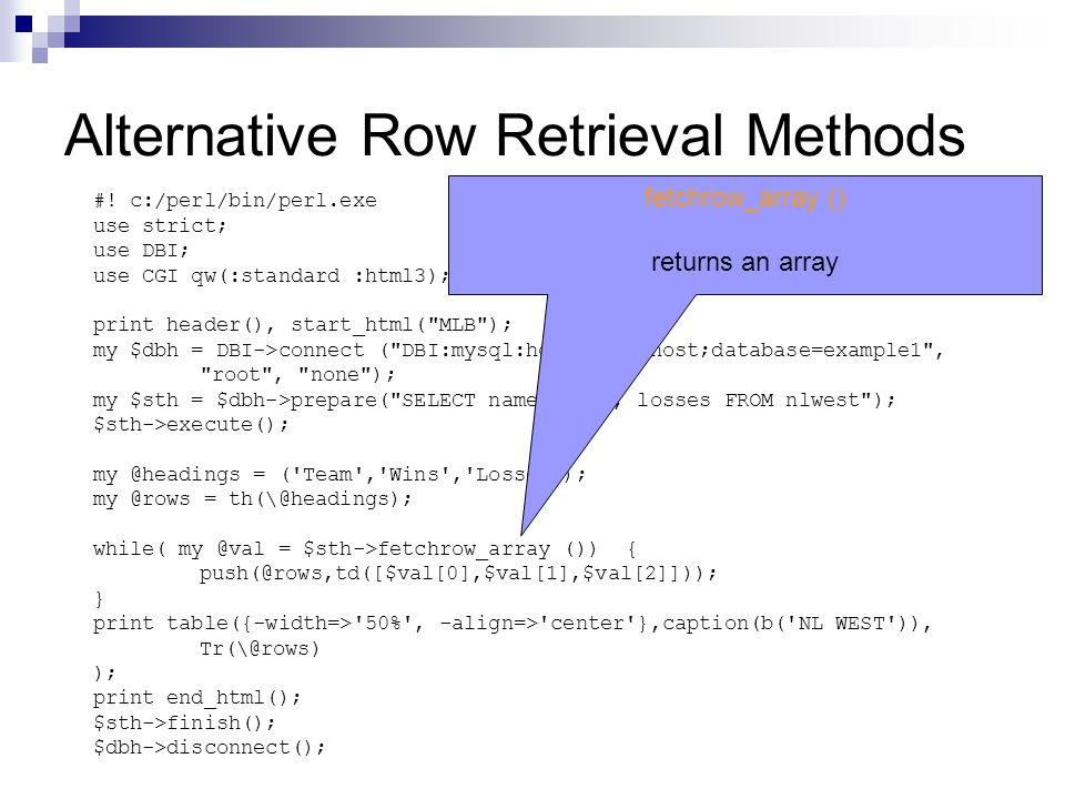 Alternative Row Retrieval Methods #! c:/perl/bin/perl.exe use strict; use DBI; use CGI qw(:standard :html3); print header(), start_html(