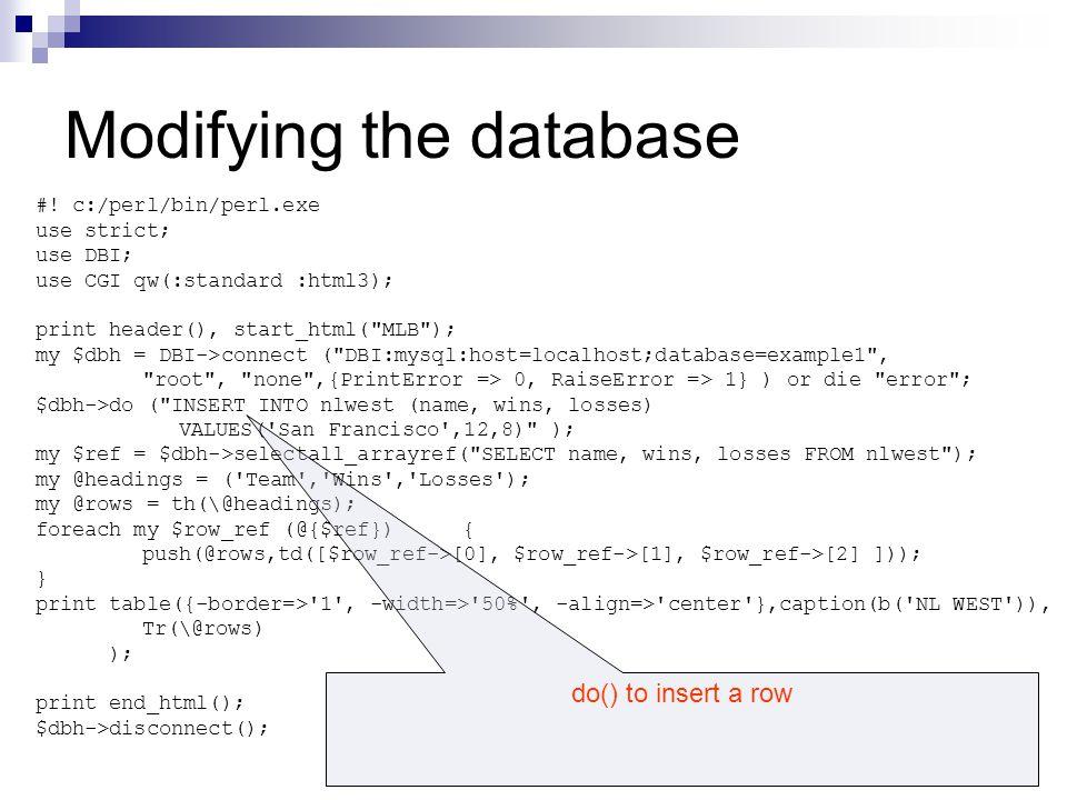 Modifying the database #! c:/perl/bin/perl.exe use strict; use DBI; use CGI qw(:standard :html3); print header(), start_html(