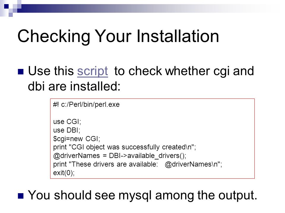 Checking Your Installation Use this script to check whether cgi and dbi are installed:script You should see mysql among the output. #! c:/Perl/bin/per