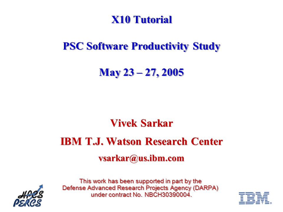X10 Tutorial PSC Software Productivity Study May 23 – 27, 2005 Vivek Sarkar IBM T.J.