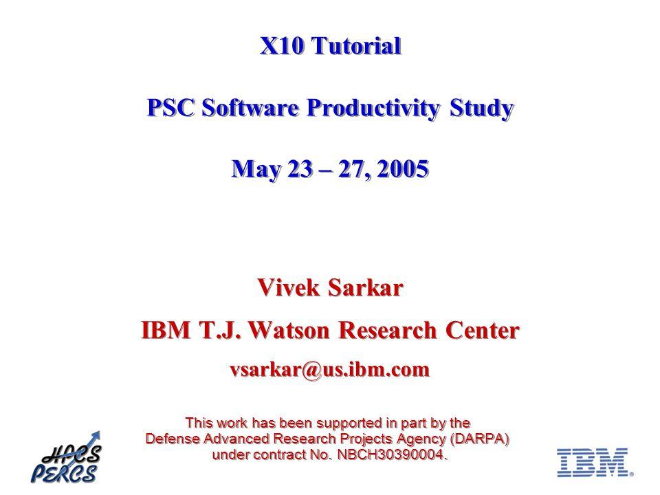 X10 Tutorial PSC Software Productivity Study May 23 – 27, 2005 Vivek Sarkar IBM T.J. Watson Research Center vsarkar@us.ibm.com This work has been supp