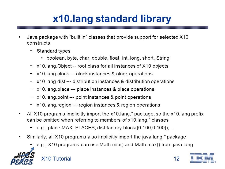 X10 Tutorial12 x10.lang standard library Java package with built in classes that provide support for selected X10 constructs Standard types boolean, byte, char, double, float, int, long, short, String x10.lang.Object -- root class for all instances of X10 objects x10.lang.clock --- clock instances & clock operations x10.lang.dist --- distribution instances & distribution operations x10.lang.place --- place instances & place operations x10.lang.point --- point instances & point operations x10.lang.region --- region instances & region operations All X10 programs implicitly import the x10.lang.* package, so the x10.lang prefix can be omitted when referring to members of x10.lang.* classes e.g., place.MAX_PLACES, dist.factory.block([0:100,0:100]), … Similarly, all X10 programs also implicitly import the java.lang.* package e.g., X10 programs can use Math.min() and Math.max() from java.lang