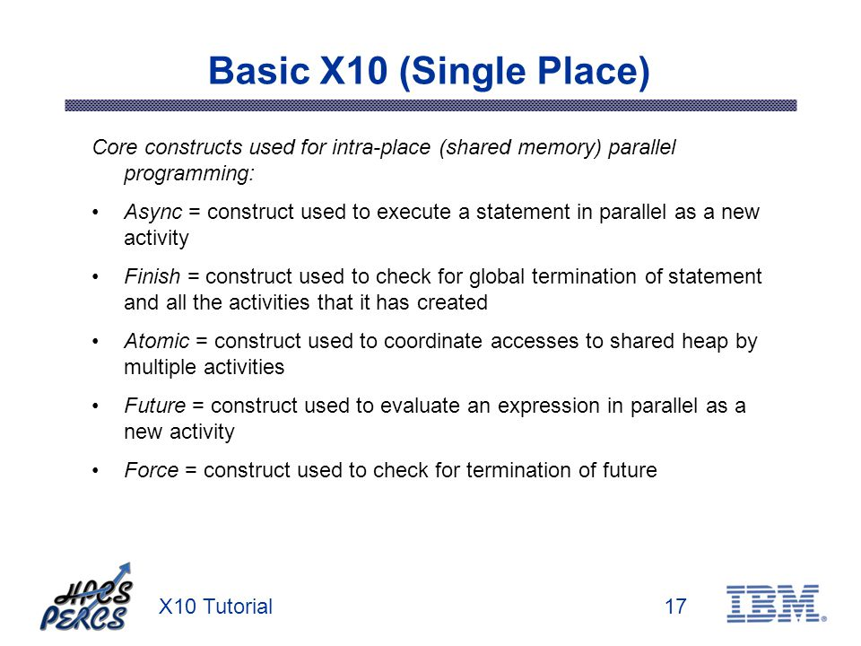 X10 Tutorial17 Basic X10 (Single Place) Core constructs used for intra-place (shared memory) parallel programming: Async = construct used to execute a