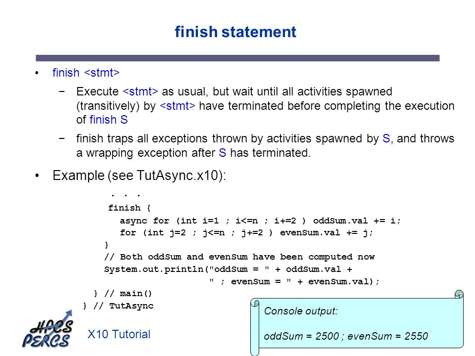 X10 Tutorial19 finish Execute as usual, but wait until all activities spawned (transitively) by have terminated before completing the execution of fin