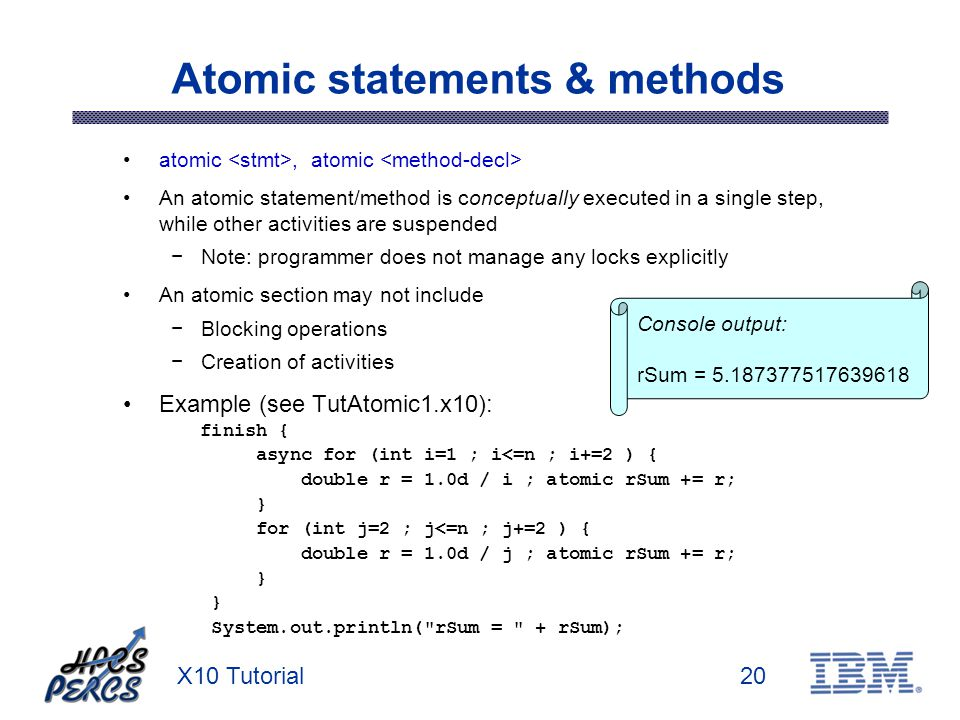 X10 Tutorial20 Atomic statements & methods atomic, atomic An atomic statement/method is conceptually executed in a single step, while other activities are suspended Note: programmer does not manage any locks explicitly An atomic section may not include Blocking operations Creation of activities Example (see TutAtomic1.x10): finish { async for (int i=1 ; i<=n ; i+=2 ) { double r = 1.0d / i ; atomic rSum += r; } for (int j=2 ; j<=n ; j+=2 ) { double r = 1.0d / j ; atomic rSum += r; } System.out.println( rSum = + rSum); Console output: rSum = 5.187377517639618