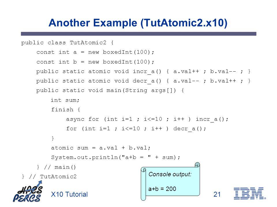X10 Tutorial21 Another Example (TutAtomic2.x10) public class TutAtomic2 { const int a = new boxedInt(100); const int b = new boxedInt(100); public sta