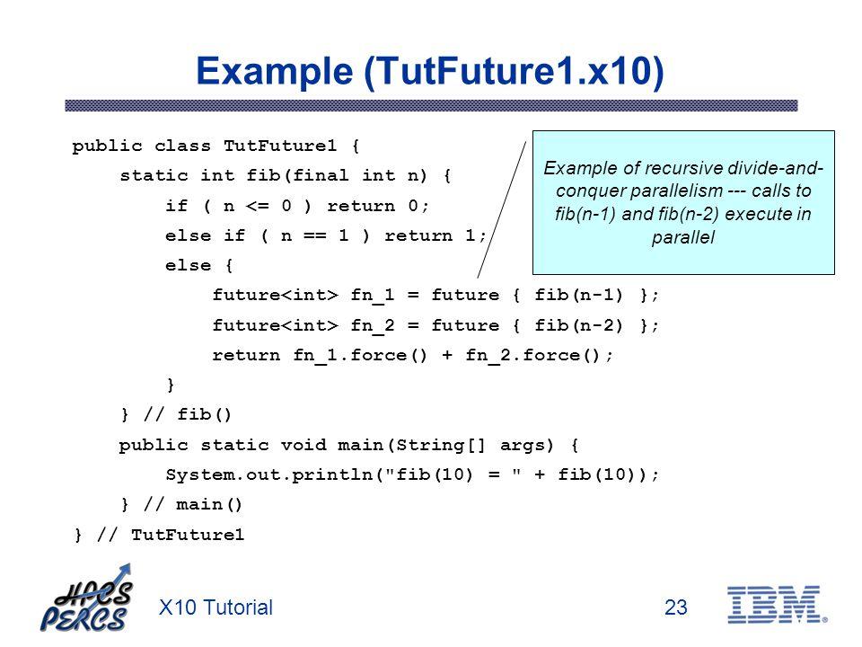 X10 Tutorial23 Example (TutFuture1.x10) public class TutFuture1 { static int fib(final int n) { if ( n <= 0 ) return 0; else if ( n == 1 ) return 1; e