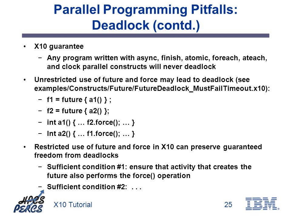 X10 Tutorial25 Parallel Programming Pitfalls: Deadlock (contd.) X10 guarantee Any program written with async, finish, atomic, foreach, ateach, and clock parallel constructs will never deadlock Unrestricted use of future and force may lead to deadlock (see examples/Constructs/Future/FutureDeadlock_MustFailTimeout.x10): f1 = future { a1() } ; f2 = future { a2() }; int a1() { … f2.force(); … } Int a2() { … f1.force(); … } Restricted use of future and force in X10 can preserve guaranteed freedom from deadlocks Sufficient condition #1: ensure that activity that creates the future also performs the force() operation Sufficient condition #2:...