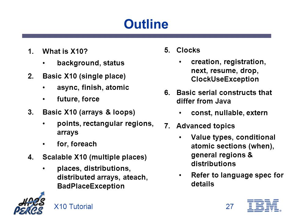 X10 Tutorial27 Outline 1.What is X10? background, status 2.Basic X10 (single place) async, finish, atomic future, force 3.Basic X10 (arrays & loops) p