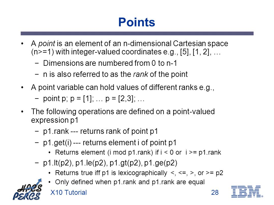 X10 Tutorial28 Points A point is an element of an n-dimensional Cartesian space (n>=1) with integer-valued coordinates e.g., [5], [1, 2], … Dimensions are numbered from 0 to n-1 n is also referred to as the rank of the point A point variable can hold values of different ranks e.g., point p; p = [1]; … p = [2,3]; … The following operations are defined on a point-valued expression p1 p1.rank --- returns rank of point p1 p1.get(i) --- returns element i of point p1 Returns element (i mod p1.rank) if i = p1.rank p1.lt(p2), p1.le(p2), p1.gt(p2), p1.ge(p2) Returns true iff p1 is lexicographically, or >= p2 Only defined when p1.rank and p1.rank are equal