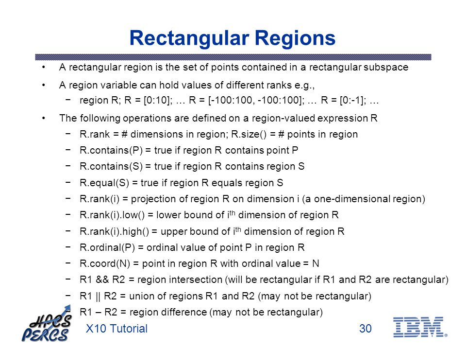 X10 Tutorial30 Rectangular Regions A rectangular region is the set of points contained in a rectangular subspace A region variable can hold values of