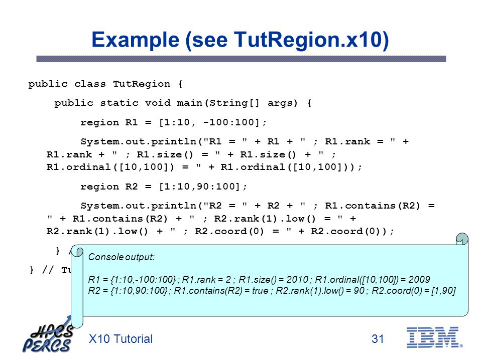 X10 Tutorial31 Example (see TutRegion.x10) public class TutRegion { public static void main(String[] args) { region R1 = [1:10, -100:100]; System.out.