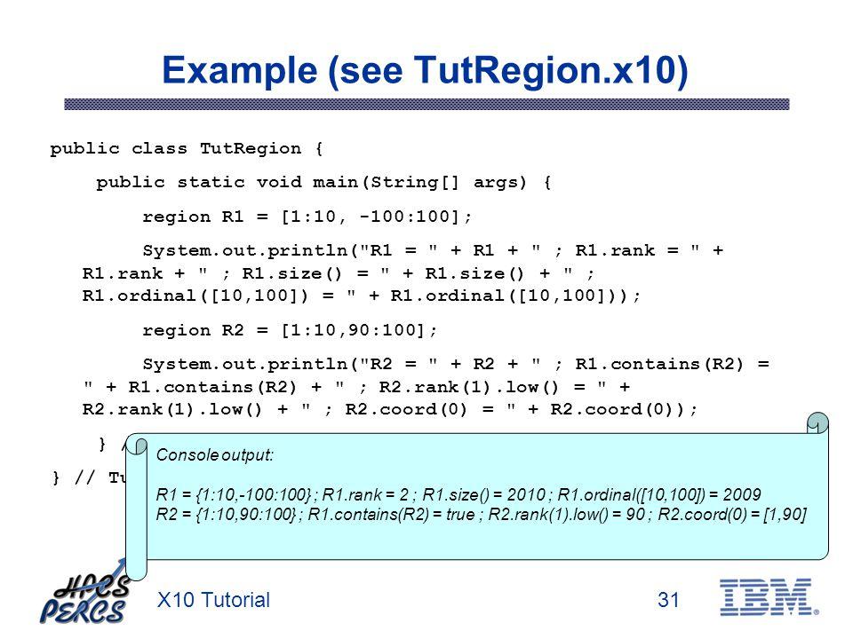 X10 Tutorial31 Example (see TutRegion.x10) public class TutRegion { public static void main(String[] args) { region R1 = [1:10, -100:100]; System.out.println( R1 = + R1 + ; R1.rank = + R1.rank + ; R1.size() = + R1.size() + ; R1.ordinal([10,100]) = + R1.ordinal([10,100])); region R2 = [1:10,90:100]; System.out.println( R2 = + R2 + ; R1.contains(R2) = + R1.contains(R2) + ; R2.rank(1).low() = + R2.rank(1).low() + ; R2.coord(0) = + R2.coord(0)); } // main() } // TutRegion Console output: R1 = {1:10,-100:100} ; R1.rank = 2 ; R1.size() = 2010 ; R1.ordinal([10,100]) = 2009 R2 = {1:10,90:100} ; R1.contains(R2) = true ; R2.rank(1).low() = 90 ; R2.coord(0) = [1,90]
