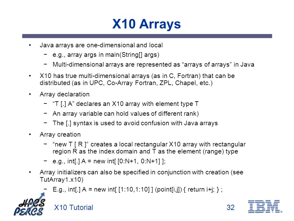 X10 Tutorial32 X10 Arrays Java arrays are one-dimensional and local e.g., array args in main(String[] args) Multi-dimensional arrays are represented as arrays of arrays in Java X10 has true multi-dimensional arrays (as in C, Fortran) that can be distributed (as in UPC, Co-Array Fortran, ZPL, Chapel, etc.) Array declaration T [.] A declares an X10 array with element type T An array variable can hold values of different rank) The [.] syntax is used to avoid confusion with Java arrays Array creation new T [ R ] creates a local rectangular X10 array with rectangular region R as the index domain and T as the element (range) type e.g., int[.] A = new int[ [0:N+1, 0:N+1] ]; Array initializers can also be specified in conjunction with creation (see TutArray1.x10) E.g., int[.] A = new int[ [1:10,1:10] ] (point[i,j]) { return i+j; } ;