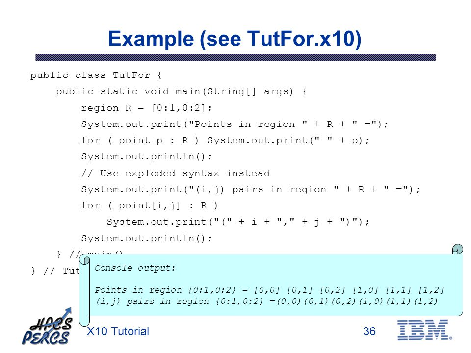 X10 Tutorial36 Example (see TutFor.x10) public class TutFor { public static void main(String[] args) { region R = [0:1,0:2]; System.out.print( Points in region + R + = ); for ( point p : R ) System.out.print( + p); System.out.println(); // Use exploded syntax instead System.out.print( (i,j) pairs in region + R + = ); for ( point[i,j] : R ) System.out.print( ( + i + , + j + ) ); System.out.println(); } // main() } // TutFor Console output: Points in region {0:1,0:2} = [0,0] [0,1] [0,2] [1,0] [1,1] [1,2] (i,j) pairs in region {0:1,0:2} =(0,0)(0,1)(0,2)(1,0)(1,1)(1,2)