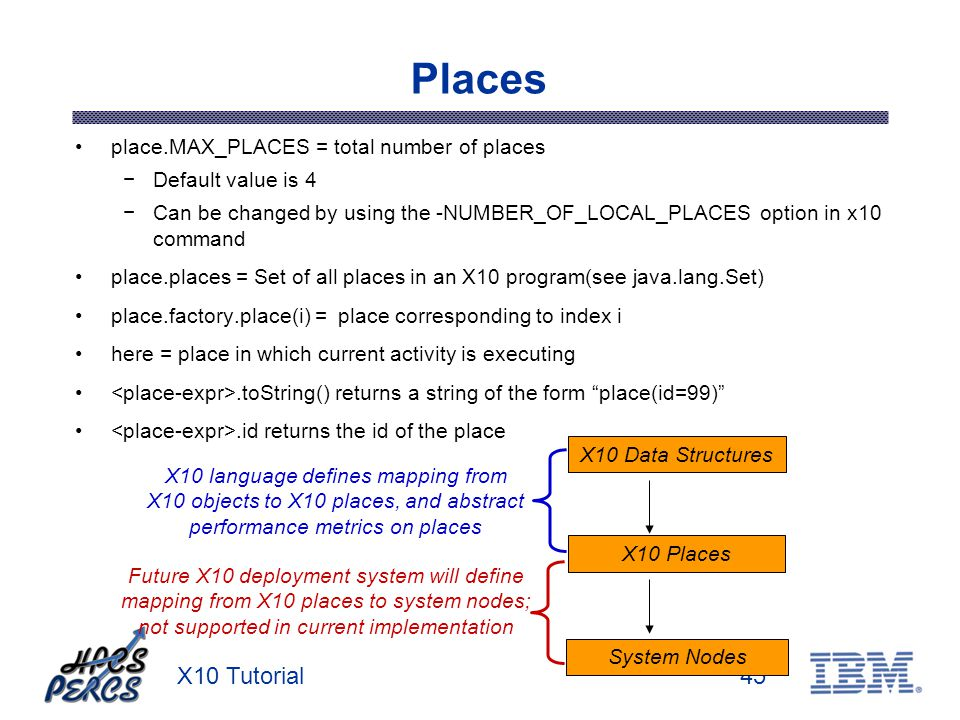 X10 Tutorial45 Places place.MAX_PLACES = total number of places Default value is 4 Can be changed by using the -NUMBER_OF_LOCAL_PLACES option in x10 command place.places = Set of all places in an X10 program(see java.lang.Set) place.factory.place(i) = place corresponding to index i here = place in which current activity is executing.toString() returns a string of the form place(id=99).id returns the id of the place X10 Places System Nodes X10 language defines mapping from X10 objects to X10 places, and abstract performance metrics on places X10 Data Structures Future X10 deployment system will define mapping from X10 places to system nodes; not supported in current implementation