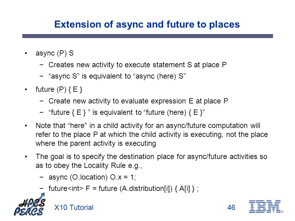 X10 Tutorial46 Extension of async and future to places async (P) S Creates new activity to execute statement S at place P async S is equivalent to async (here) S future (P) { E } Create new activity to evaluate expression E at place P future { E } is equivalent to future (here) { E } Note that here in a child activity for an async/future computation will refer to the place P at which the child activity is executing, not the place where the parent activity is executing The goal is to specify the destination place for async/future activities so as to obey the Locality Rule e.g., async (O.location) O.x = 1; future F = future (A.distribution[i]) { A[i] } ;