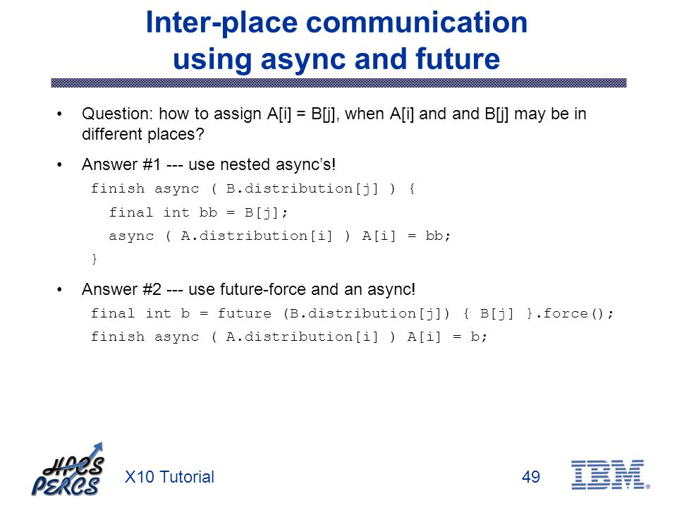 X10 Tutorial49 Inter-place communication using async and future Question: how to assign A[i] = B[j], when A[i] and and B[j] may be in different places