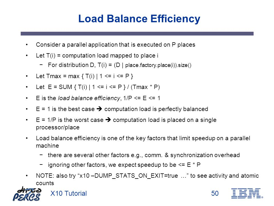 X10 Tutorial50 Load Balance Efficiency Consider a parallel application that is executed on P places Let T(i) = computation load mapped to place i For distribution D, T(i) = (D | place.factory.place(i)).size() Let Tmax = max { T(i) | 1 <= i <= P } Let E = SUM { T(i) | 1 <= i <= P } / (Tmax * P) E is the load balance efficiency, 1/P <= E <= 1 E = 1 is the best case computation load is perfectly balanced E = 1/P is the worst case computation load is placed on a single processor/place Load balance efficiency is one of the key factors that limit speedup on a parallel machine there are several other factors e.g., comm.