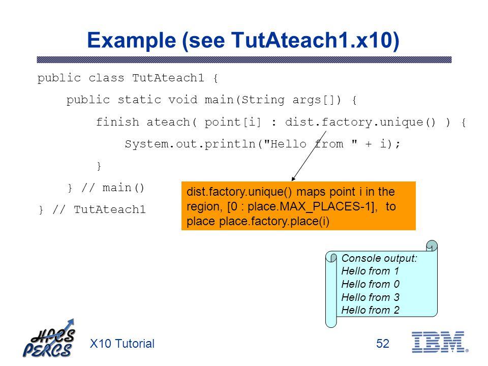 X10 Tutorial52 Example (see TutAteach1.x10) public class TutAteach1 { public static void main(String args[]) { finish ateach( point[i] : dist.factory.unique() ) { System.out.println( Hello from + i); } } // main() } // TutAteach1 Console output: Hello from 1 Hello from 0 Hello from 3 Hello from 2 dist.factory.unique() maps point i in the region, [0 : place.MAX_PLACES-1], to place place.factory.place(i)