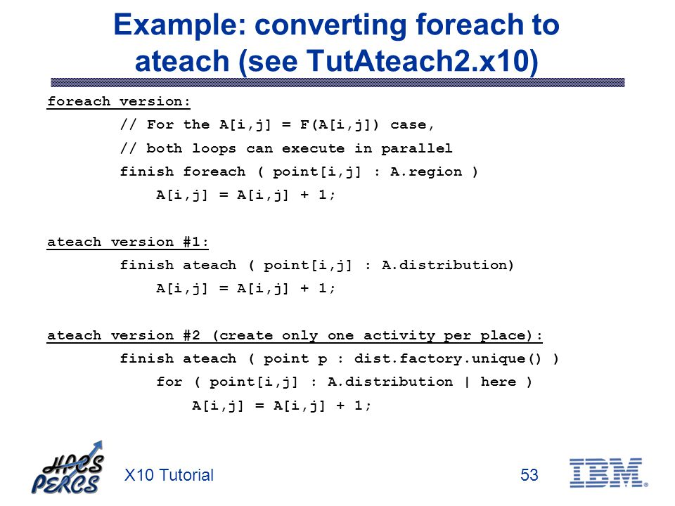 X10 Tutorial53 Example: converting foreach to ateach (see TutAteach2.x10) foreach version: // For the A[i,j] = F(A[i,j]) case, // both loops can execu