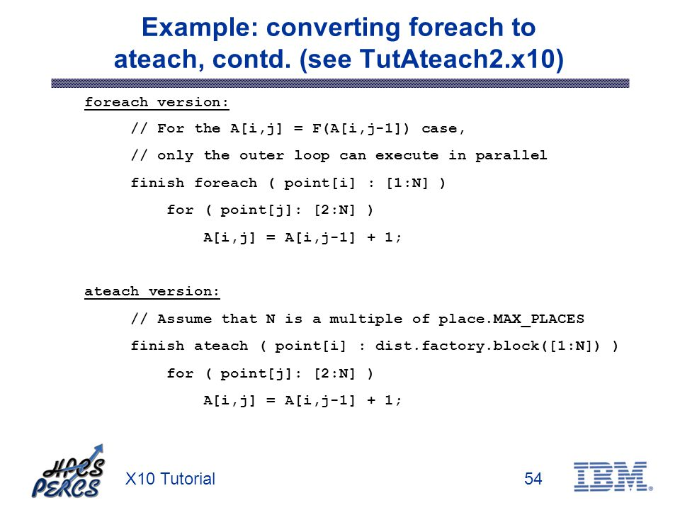 X10 Tutorial54 Example: converting foreach to ateach, contd. (see TutAteach2.x10) foreach version: // For the A[i,j] = F(A[i,j-1]) case, // only the o