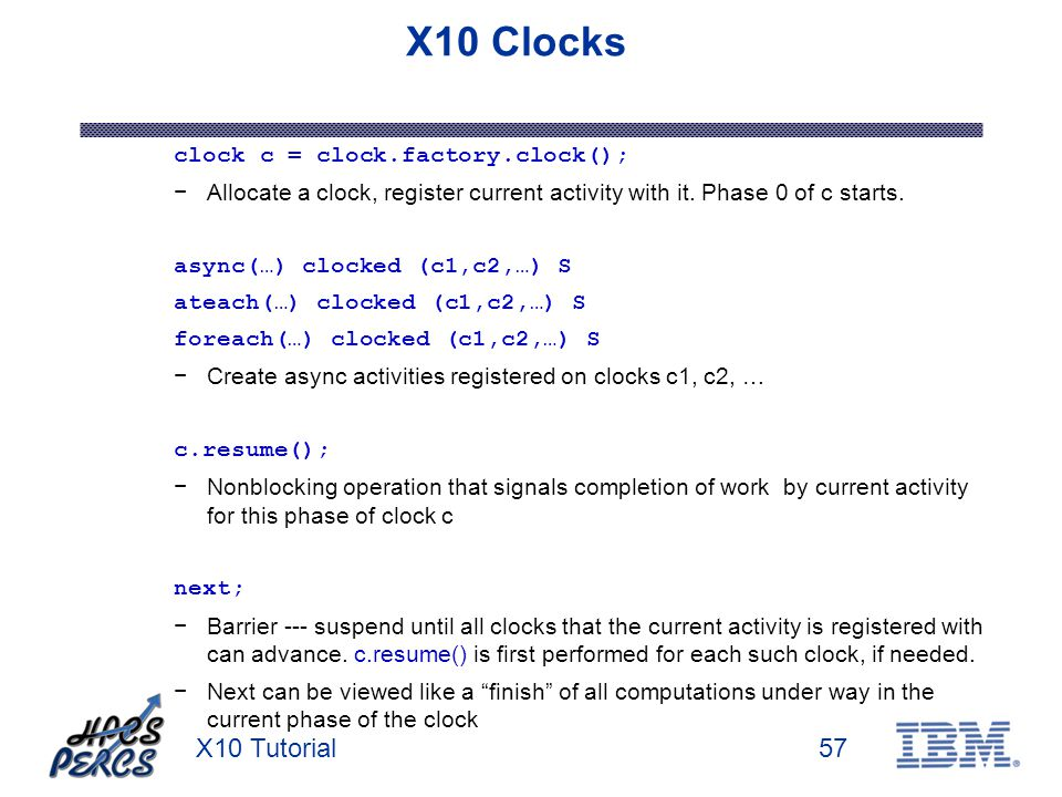 X10 Tutorial57 X10 Clocks clock c = clock.factory.clock(); Allocate a clock, register current activity with it. Phase 0 of c starts. async(…) clocked