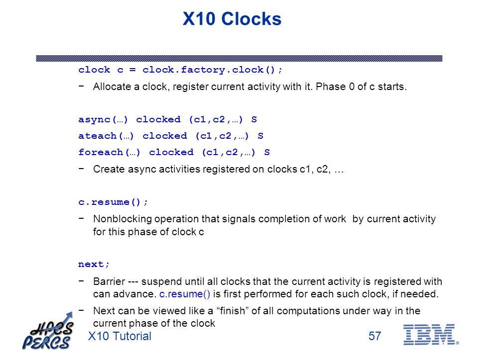 X10 Tutorial57 X10 Clocks clock c = clock.factory.clock(); Allocate a clock, register current activity with it.