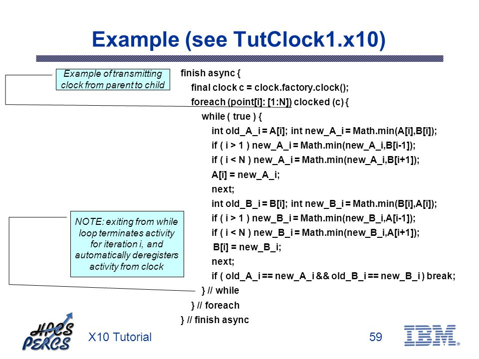 X10 Tutorial59 Example (see TutClock1.x10) finish async { final clock c = clock.factory.clock(); foreach (point[i]: [1:N]) clocked (c) { while ( true ) { int old_A_i = A[i]; int new_A_i = Math.min(A[i],B[i]); if ( i > 1 ) new_A_i = Math.min(new_A_i,B[i-1]); if ( i < N ) new_A_i = Math.min(new_A_i,B[i+1]); A[i] = new_A_i; next; int old_B_i = B[i]; int new_B_i = Math.min(B[i],A[i]); if ( i > 1 ) new_B_i = Math.min(new_B_i,A[i-1]); if ( i < N ) new_B_i = Math.min(new_B_i,A[i+1]); B[i] = new_B_i; next; if ( old_A_i == new_A_i && old_B_i == new_B_i ) break; } // while } // foreach } // finish async NOTE: exiting from while loop terminates activity for iteration i, and automatically deregisters activity from clock Example of transmitting clock from parent to child