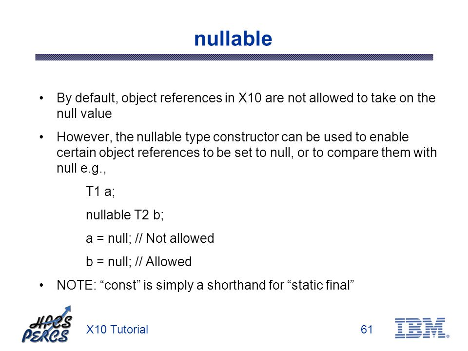 X10 Tutorial61 nullable By default, object references in X10 are not allowed to take on the null value However, the nullable type constructor can be used to enable certain object references to be set to null, or to compare them with null e.g., T1 a; nullable T2 b; a = null; // Not allowed b = null; // Allowed NOTE: const is simply a shorthand for static final