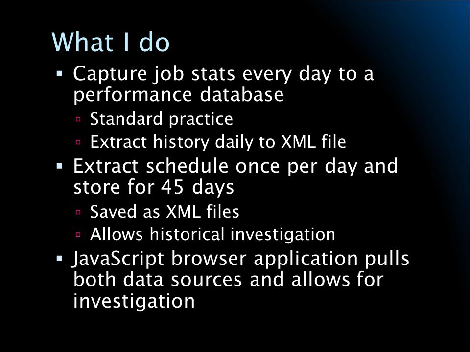 What I do Capture job stats every day to a performance database Standard practice Extract history daily to XML file Extract schedule once per day and store for 45 days Saved as XML files Allows historical investigation JavaScript browser application pulls both data sources and allows for investigation