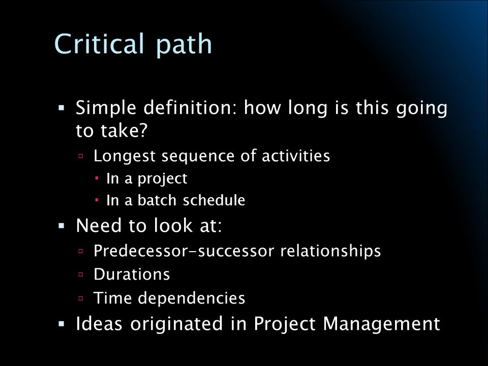 Project Management History Critical Path Method (CPM) originated at DuPont in 1950s Used to manage chemical plant maintenance projects Critical path is the sequence of events which determines the duration of the project Delays in tasks on the CP delay the entire project CP must be managed to stay on schedule To finish project earlier, tasks on CP must be somehow shortened