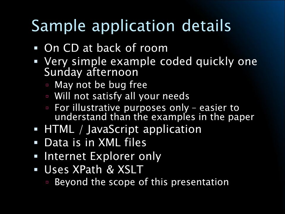 Sample application details On CD at back of room Very simple example coded quickly one Sunday afternoon May not be bug free Will not satisfy all your needs For illustrative purposes only – easier to understand than the examples in the paper HTML / JavaScript application Data is in XML files Internet Explorer only Uses XPath & XSLT Beyond the scope of this presentation