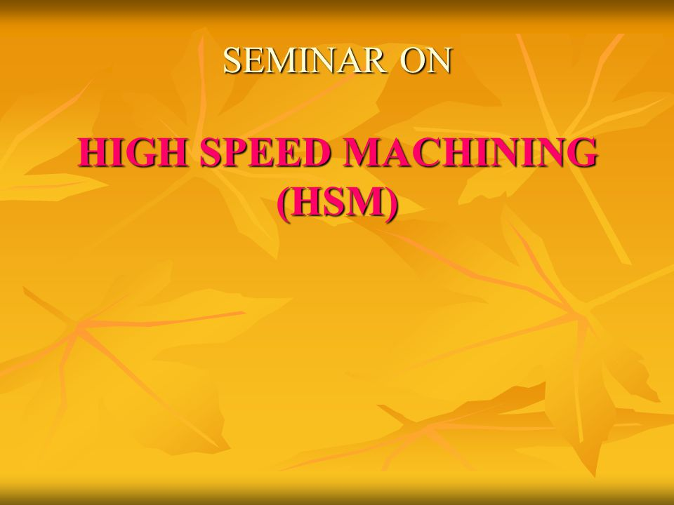 SEMINAR ON HIGH SPEED MACHINING (HSM)