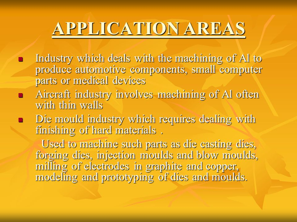 APPLICATION AREAS Industry which deals with the machining of Al to produce automotive components, small computer parts or medical devices Industry whi