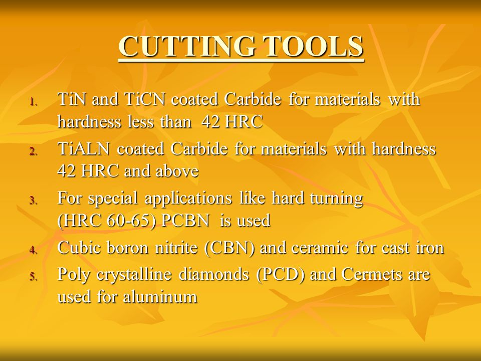 CUTTING TOOLS 1. TiN and TiCN coated Carbide for materials with hardness less than 42 HRC 2. TiALN coated Carbide for materials with hardness 42 HRC a