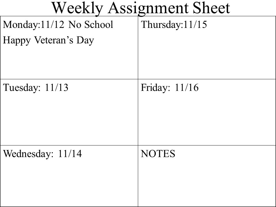 Weekly Assignment Sheet Monday:11/12 No School Happy Veterans Day Thursday:11/15 Tuesday: 11/13Friday: 11/16 Wednesday: 11/14NOTES