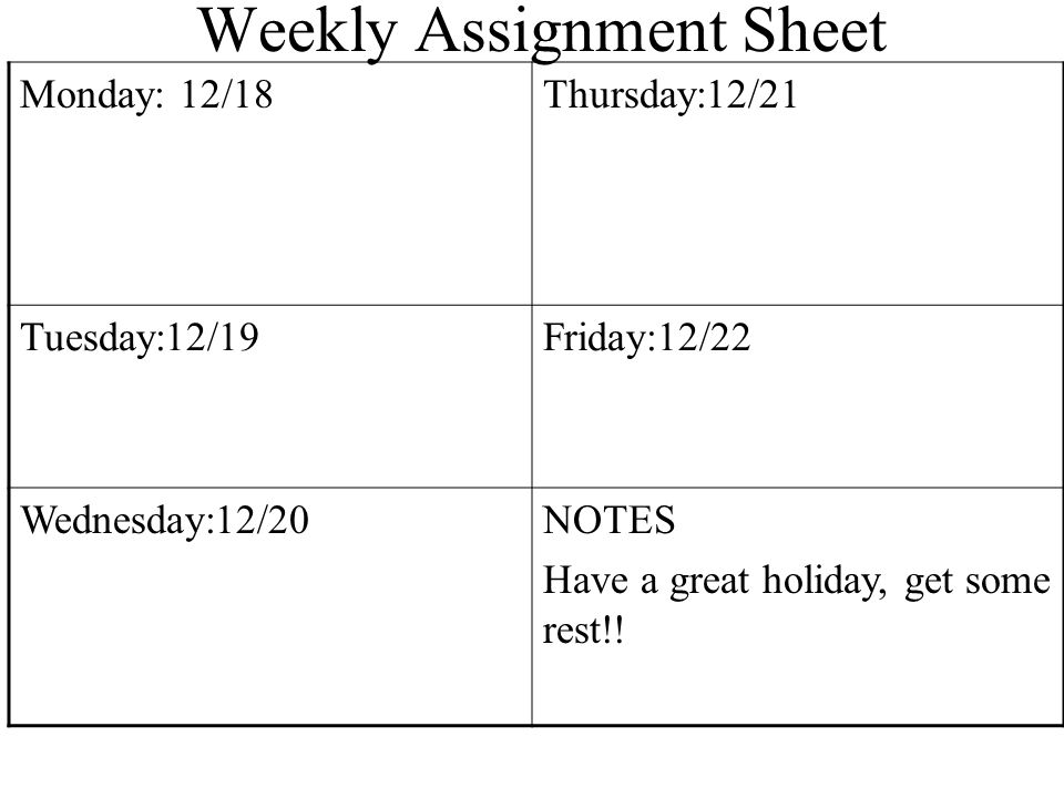 Weekly Assignment Sheet Monday: 12/18Thursday:12/21 Tuesday:12/19Friday:12/22 Wednesday:12/20NOTES Have a great holiday, get some rest!!