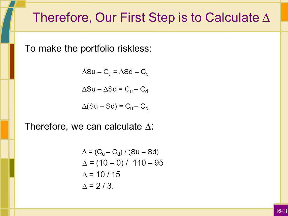16-11 Therefore, Our First Step is to Calculate To make the portfolio riskless: Su – C u = Sd – C d Su – Sd = C u – C d Su – Sd) = C u – C d, Therefor