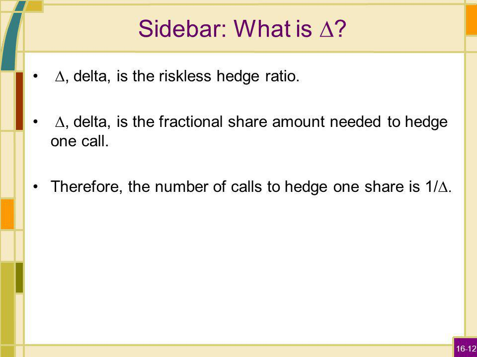 16-12 Sidebar: What is ?, delta, is the riskless hedge ratio., delta, is the fractional share amount needed to hedge one call. Therefore, the number o