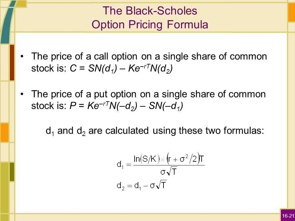 16-21 The Black-Scholes Option Pricing Formula The price of a call option on a single share of common stock is: C = SN(d 1 ) – Ke –rT N(d 2 ) The pric