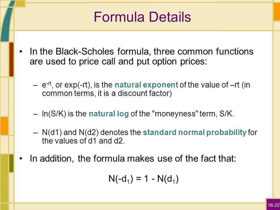 16-22 Formula Details In the Black-Scholes formula, three common functions are used to price call and put option prices: –e -rt, or exp(-rt), is the n