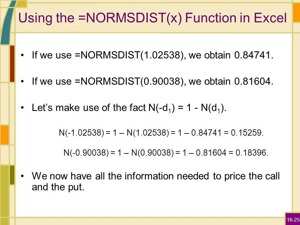 16-25 Using the =NORMSDIST(x) Function in Excel If we use =NORMSDIST(1.02538), we obtain 0.84741. If we use =NORMSDIST(0.90038), we obtain 0.81604. Le