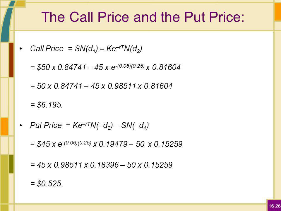 16-26 The Call Price and the Put Price: Call Price = SN(d 1 ) – Ke –rT N(d 2 ) = $50 x 0.84741 – 45 x e -(0.06)(0.25) x 0.81604 = 50 x 0.84741 – 45 x 0.98511 x 0.81604 = $6.195.