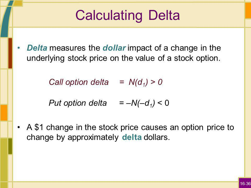 16-36 Calculating Delta Delta measures the dollar impact of a change in the underlying stock price on the value of a stock option. Call option delta=