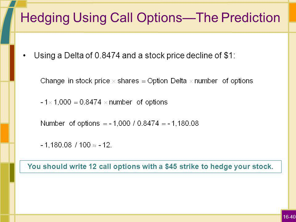 16-40 Hedging Using Call OptionsThe Prediction Using a Delta of and a stock price decline of $1: You should write 12 call options with a $45 strike to hedge your stock.