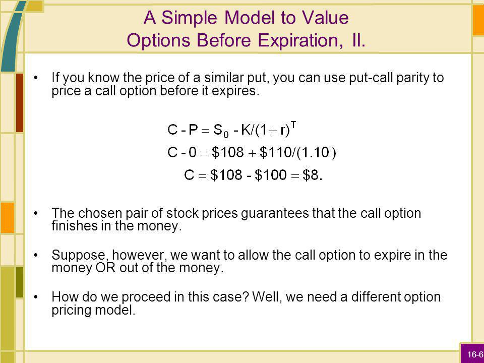 16-6 A Simple Model to Value Options Before Expiration, II. If you know the price of a similar put, you can use put-call parity to price a call option