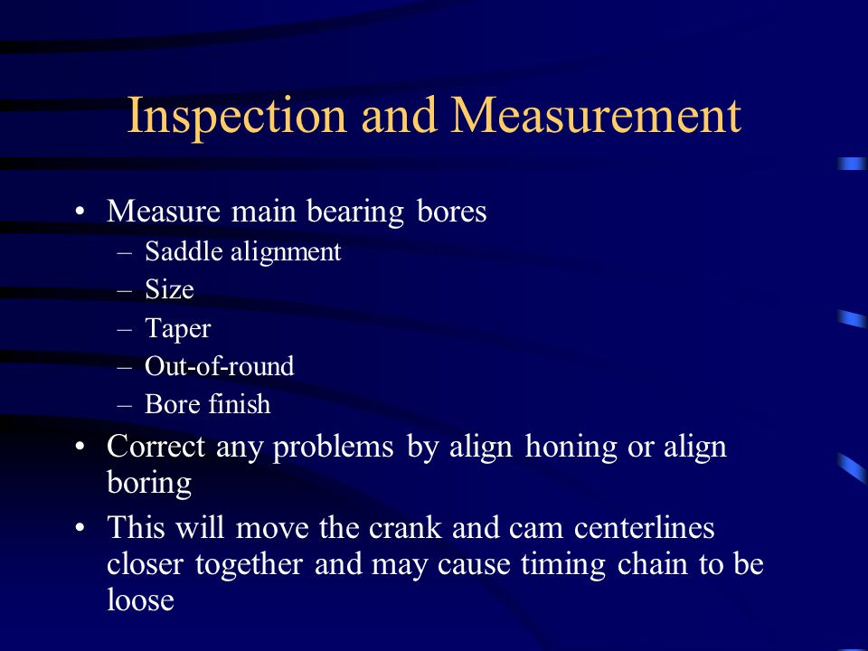 Inspection and Measurement Measure main bearing bores –Saddle alignment –Size –Taper –Out-of-round –Bore finish Correct any problems by align honing or align boring This will move the crank and cam centerlines closer together and may cause timing chain to be loose