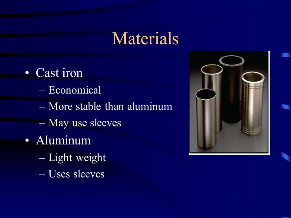 Materials Cast iron –Economical –More stable than aluminum –May use sleeves Aluminum –Light weight –Uses sleeves