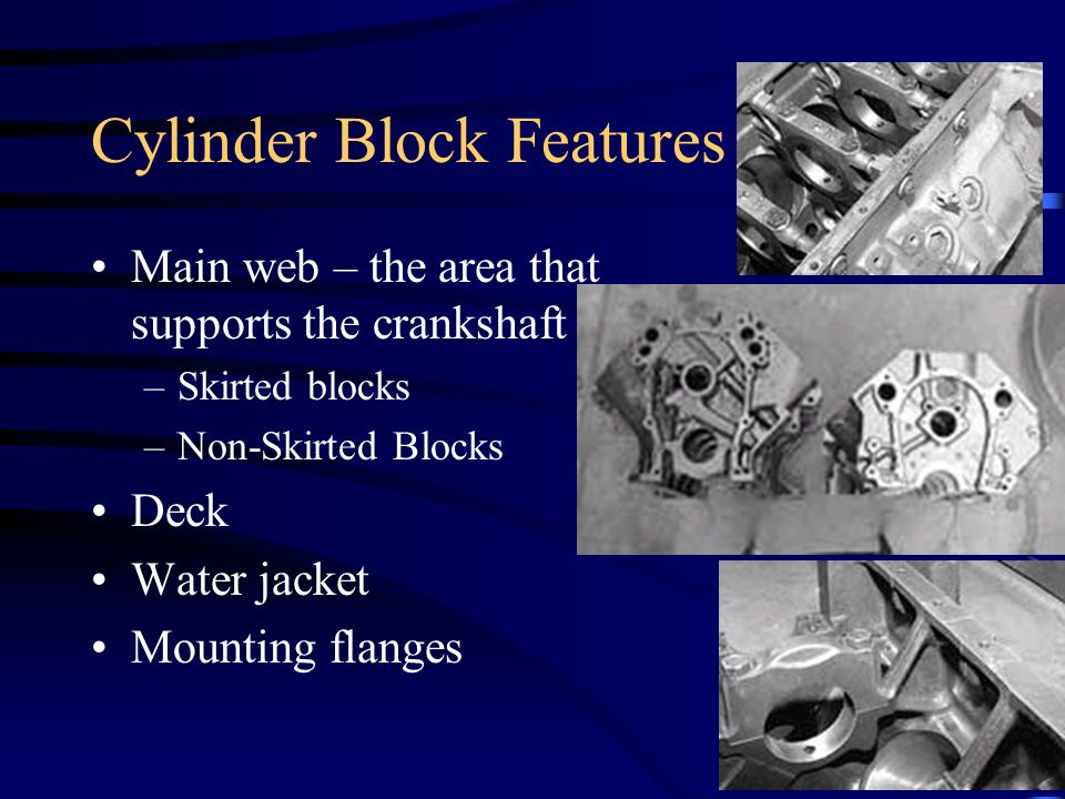 Cylinder Block Features Main web – the area that supports the crankshaft –Skirted blocks –Non-Skirted Blocks Deck Water jacket Mounting flanges